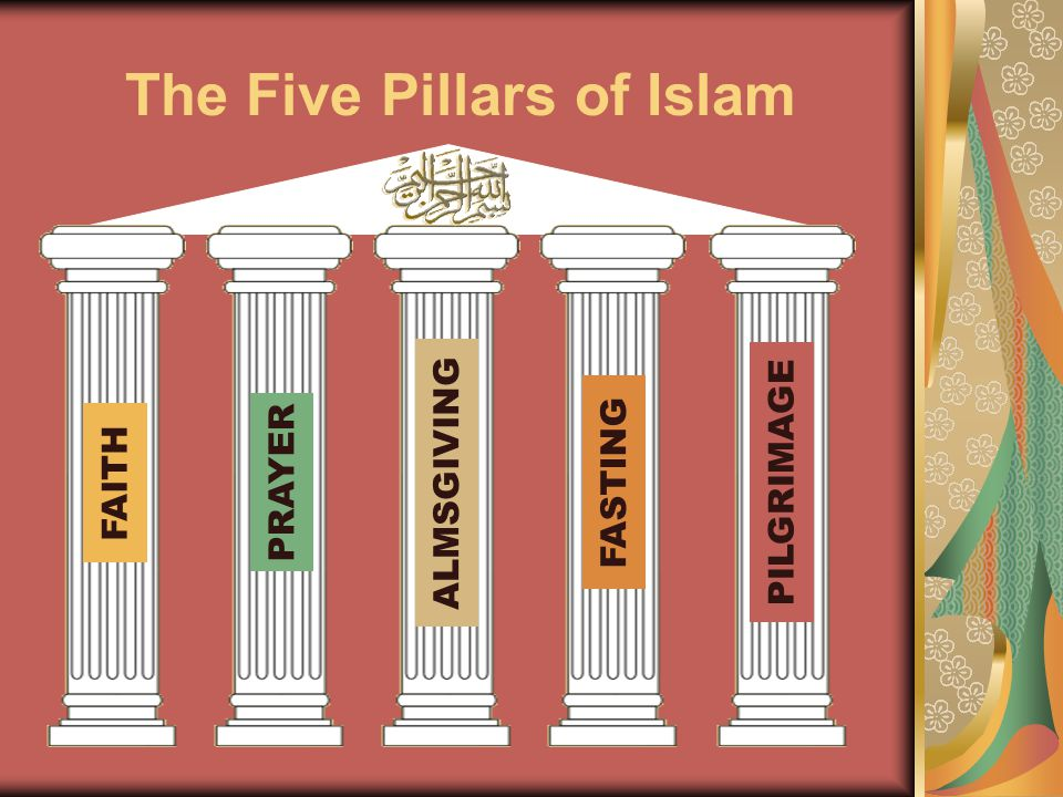 The Five Pillars of Islam FAITH PRAYER ALMSGIVING FASTING PILGRIMAGE
