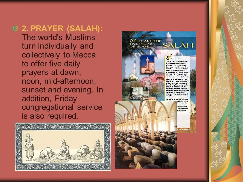 2. PRAYER (SALAH): The world's Muslims turn individually and collectively to Mecca to offer five daily prayers at dawn, noon, mid-afternoon, sunset an