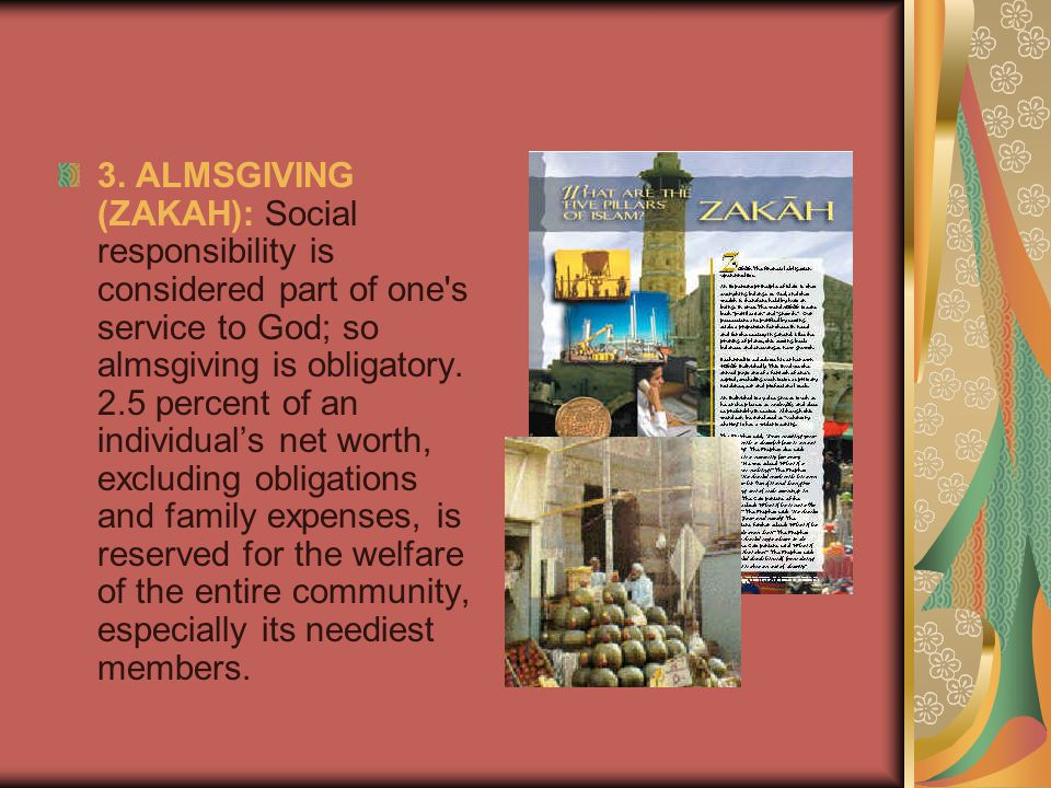 3. ALMSGIVING (ZAKAH): Social responsibility is considered part of one's service to God; so almsgiving is obligatory. 2.5 percent of an individual's n