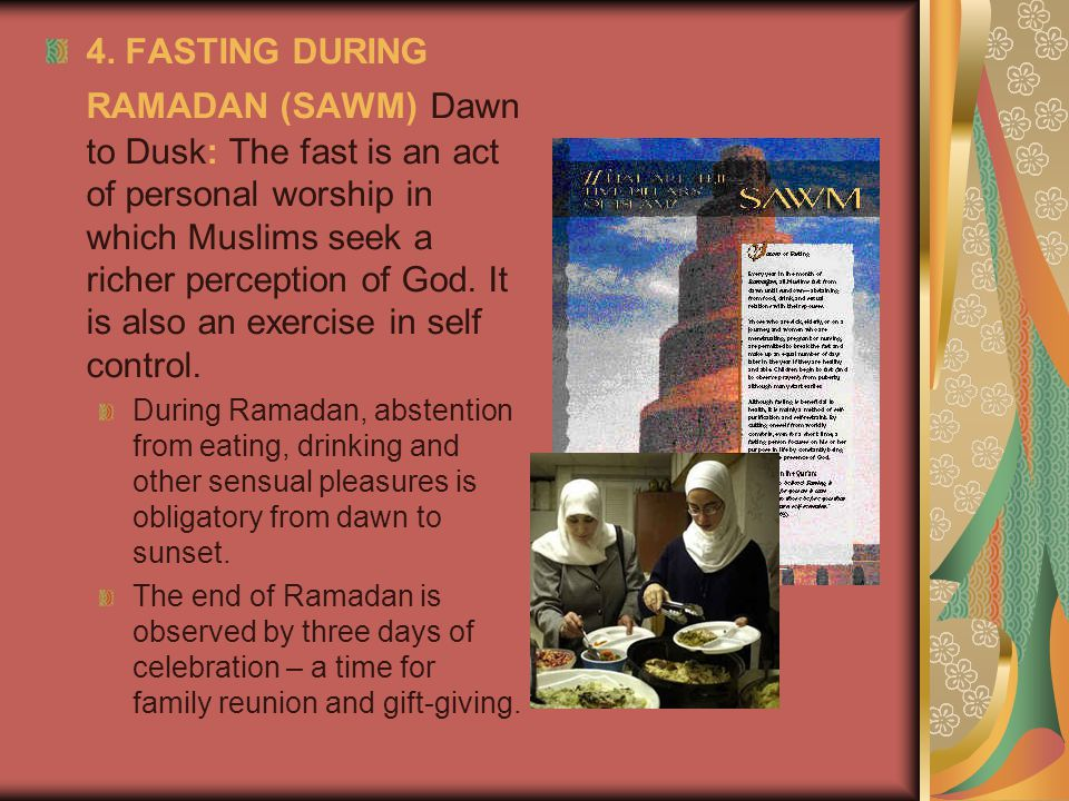 4. FASTING DURING RAMADAN (SAWM) Dawn to Dusk: The fast is an act of personal worship in which Muslims seek a richer perception of God. It is also an