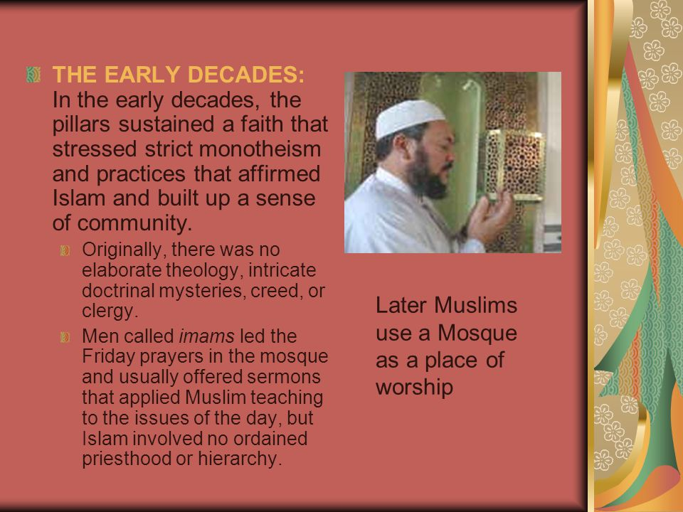 THE EARLY DECADES: In the early decades, the pillars sustained a faith that stressed strict monotheism and practices that affirmed Islam and built up a sense of community.