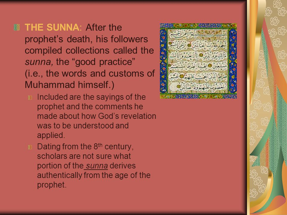 THE SUNNA: After the prophet's death, his followers compiled collections called the sunna, the good practice (i.e., the words and customs of Muhammad himself.) Included are the sayings of the prophet and the comments he made about how God's revelation was to be understood and applied.