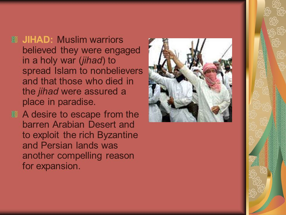 JIHAD: Muslim warriors believed they were engaged in a holy war (jihad) to spread Islam to nonbelievers and that those who died in the jihad were assured a place in paradise.