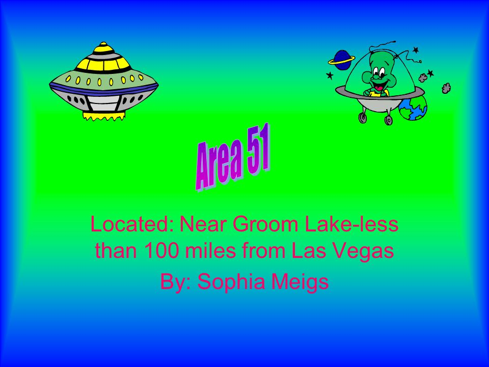 Located: Near Groom Lake-less than 100 miles from Las Vegas By: Sophia Meigs