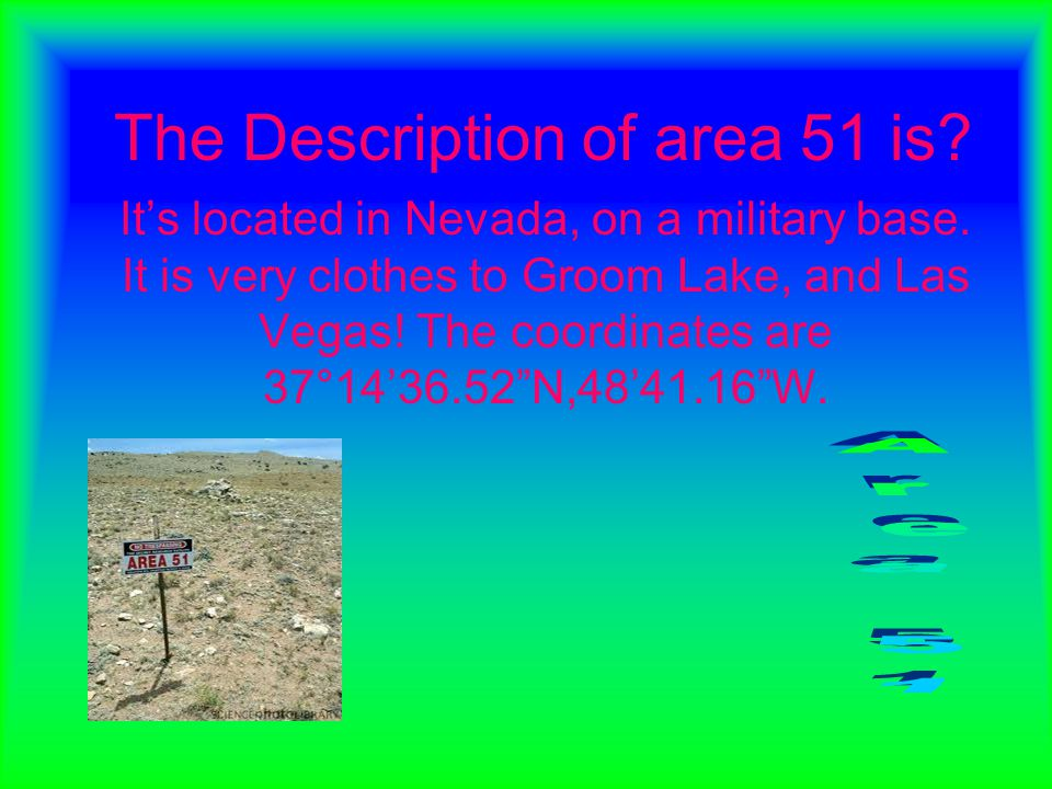 The Description of area 51 is? It's located in Nevada, on a military base. It is very clothes to Groom Lake, and Las Vegas! The coordinates are 37°14'