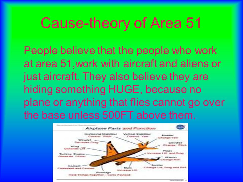 Cause-theory of Area 51 People believe that the people who work at area 51,work with aircraft and aliens or just aircraft. They also believe they are