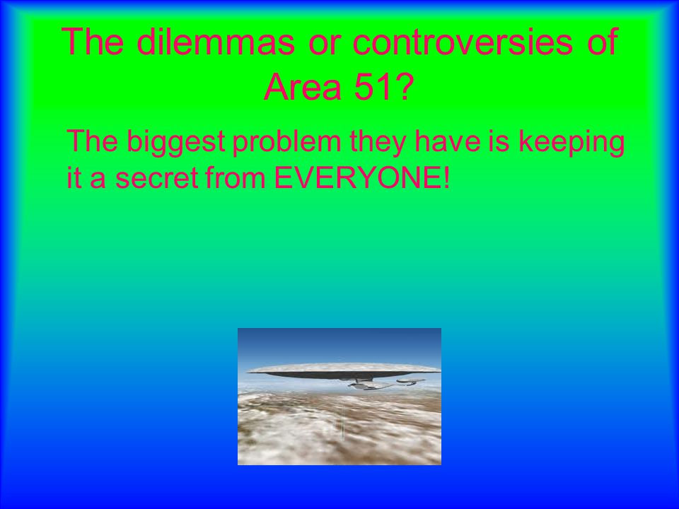 The dilemmas or controversies of Area 51? The biggest problem they have is keeping it a secret from EVERYONE!