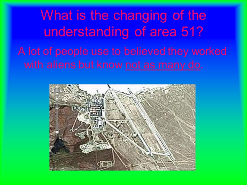 What is the changing of the understanding of area 51? A lot of people use to believed they worked with aliens but know not as many do.