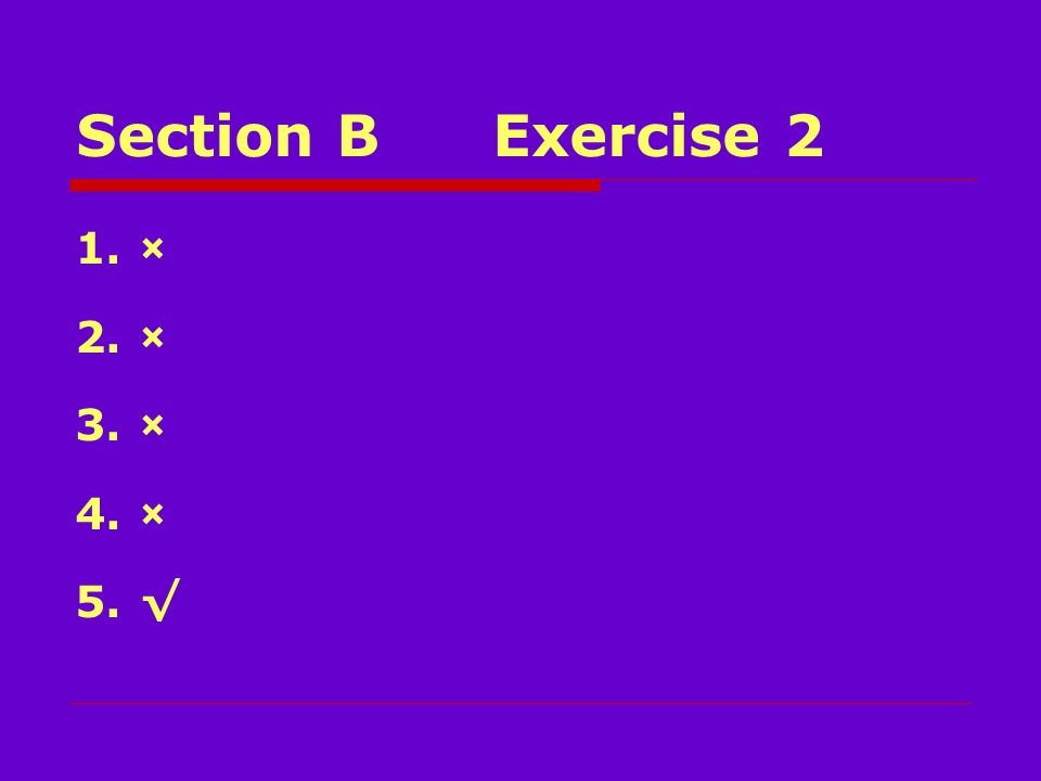 Section BExercise 2 1.× 2.× 3.× 4.× 5.√