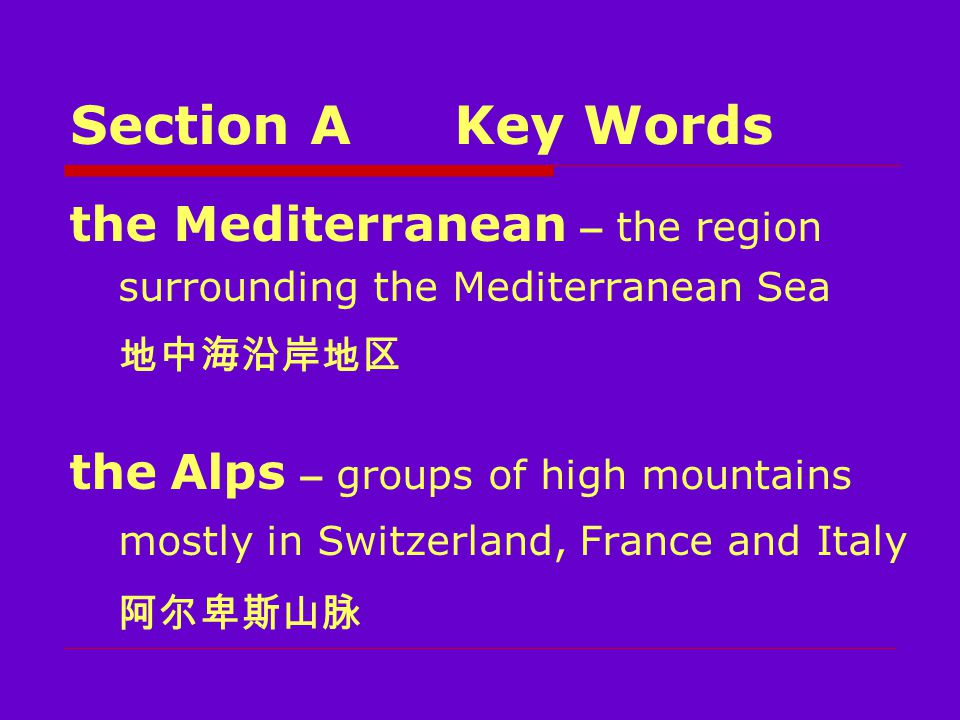 Section AKey Words the Mediterranean – the region surrounding the Mediterranean Sea 地中海沿岸地区 the Alps – groups of high mountains mostly in Switzerland, France and Italy 阿尔卑斯山脉