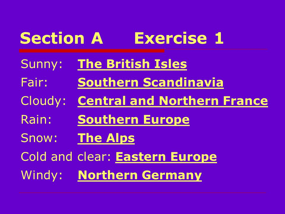 Section AExercise 1 Sunny:The British Isles Fair: Southern Scandinavia Cloudy:Central and Northern France Rain:Southern Europe Snow:The Alps Cold and clear: Eastern Europe Windy:Northern Germany