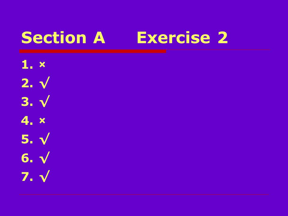 Section AExercise 2 1.× 2.√ 3.√ 4.× 5.√ 6.√ 7.√