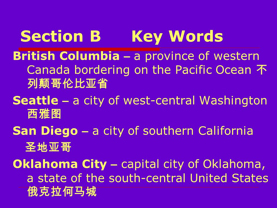 Section BKey Words British Columbia – a province of western Canada bordering on the Pacific Ocean 不 列颠哥伦比亚省 Seattle – a city of west-central Washington 西雅图 San Diego – a city of southern California 圣地亚哥 Oklahoma City – capital city of Oklahoma, a state of the south-central United States 俄克拉何马城