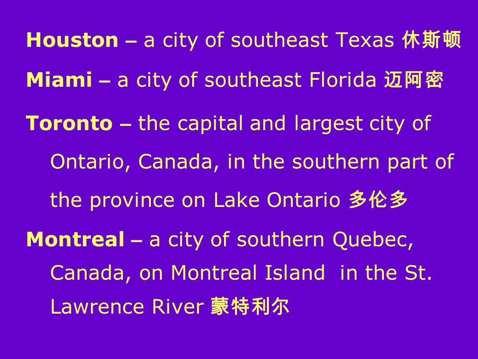 Houston – a city of southeast Texas 休斯顿 Miami – a city of southeast Florida 迈阿密 Toronto – the capital and largest city of Ontario, Canada, in the southern part of the province on Lake Ontario 多伦多 Montreal – a city of southern Quebec, Canada, on Montreal Island in the St.