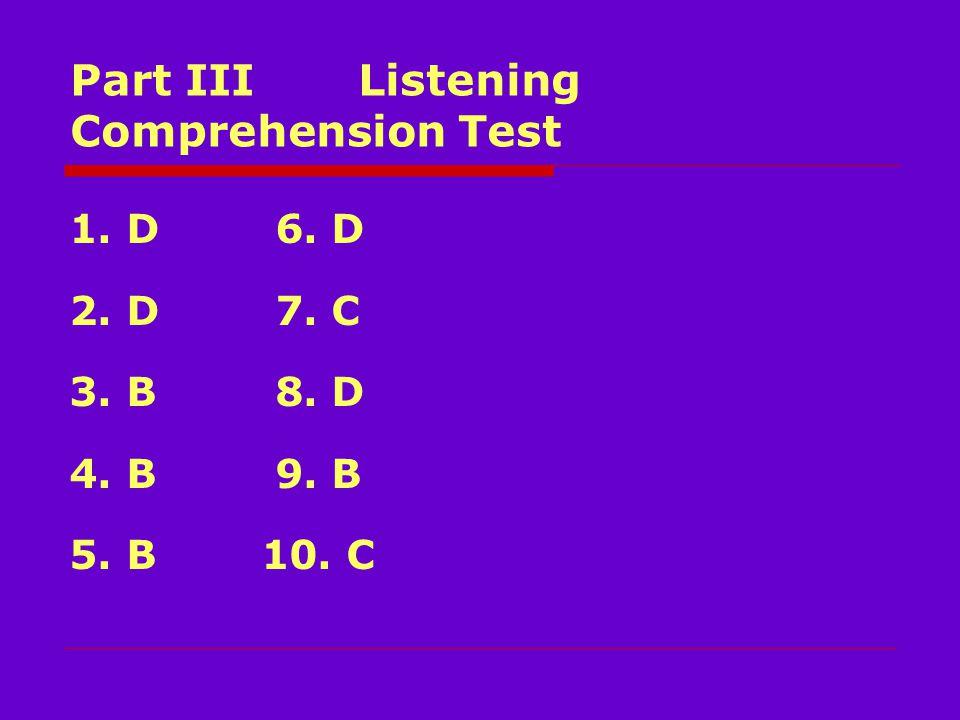 Part III Listening Comprehension Test 1. D 6. D 2. D 7. C 3. B 8. D 4. B 9. B 5. B 10. C
