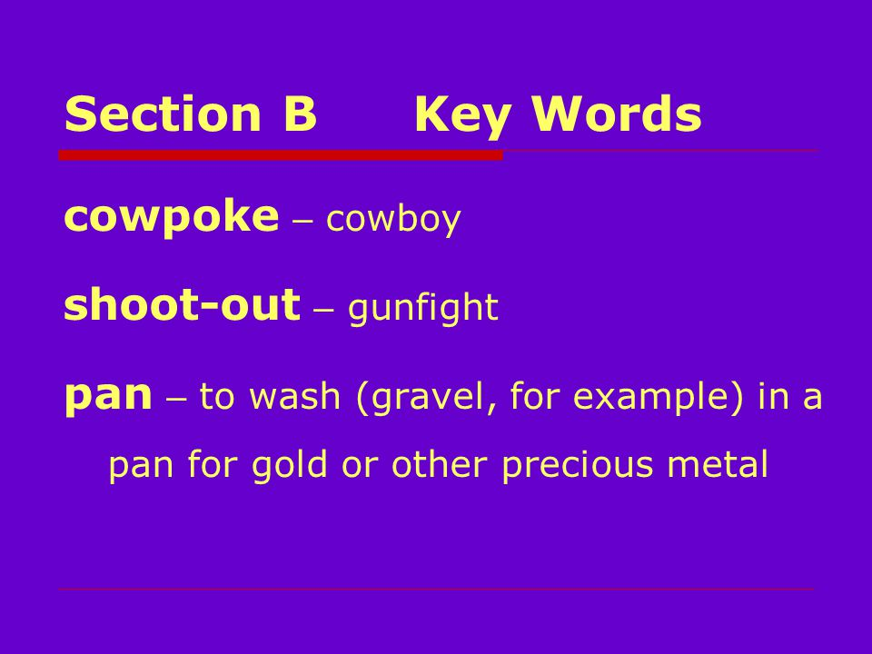 Section BKey Words cowpoke – cowboy shoot-out – gunfight pan – to wash (gravel, for example) in a pan for gold or other precious metal
