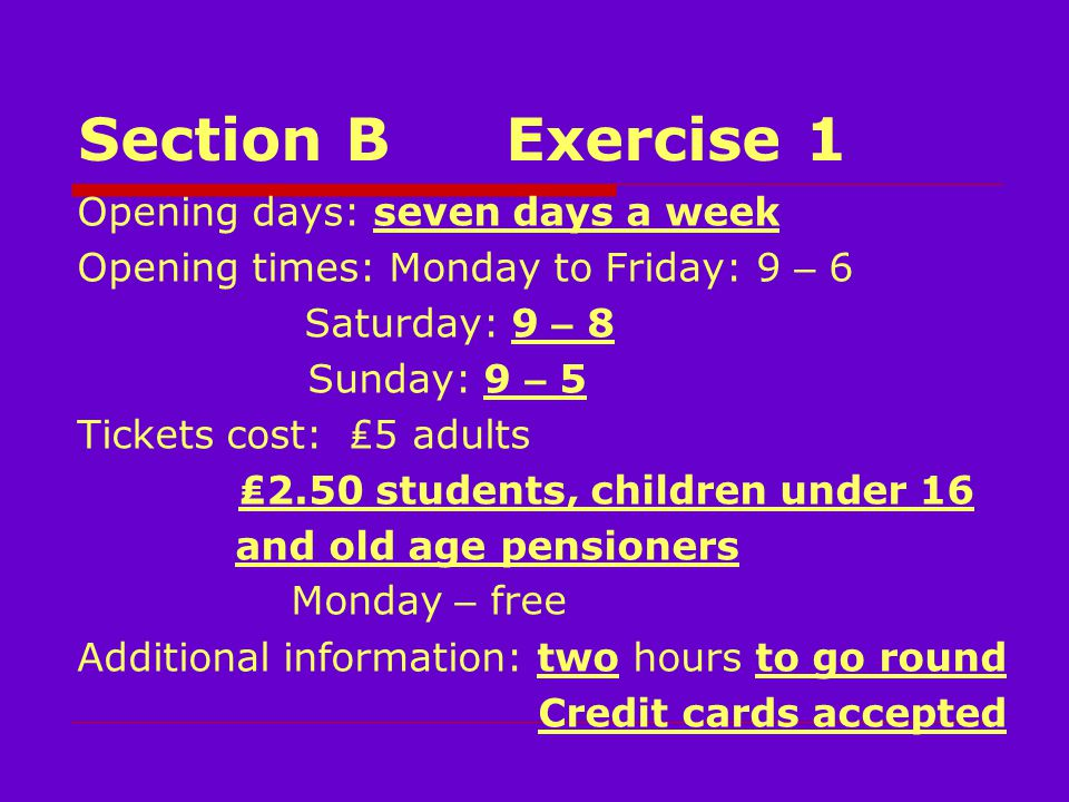 Section BExercise 1 Opening days: seven days a week Opening times: Monday to Friday: 9 – 6 Saturday: 9 – 8 Sunday: 9 – 5 Tickets cost: ₤5 adults ₤2.50 students, children under 16 and old age pensioners Monday – free Additional information: two hours to go round Credit cards accepted
