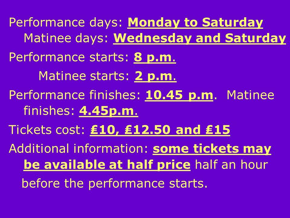 Performance days: Monday to Saturday Matinee days: Wednesday and Saturday Performance starts: 8 p.m.