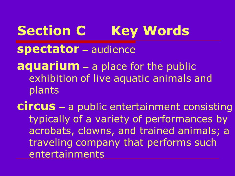 Section CKey Words spectator – audience aquarium – a place for the public exhibition of live aquatic animals and plants circus – a public entertainment consisting typically of a variety of performances by acrobats, clowns, and trained animals; a traveling company that performs such entertainments