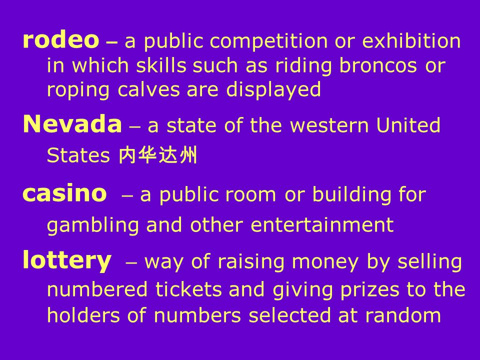 rodeo – a public competition or exhibition in which skills such as riding broncos or roping calves are displayed Nevada – a state of the western United States 内华达州 casino – a public room or building for gambling and other entertainment lottery – way of raising money by selling numbered tickets and giving prizes to the holders of numbers selected at random