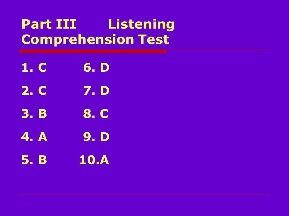 Part III Listening Comprehension Test 1. C 6. D 2. C 7. D 3. B 8. C 4. A 9. D 5. B 10.A