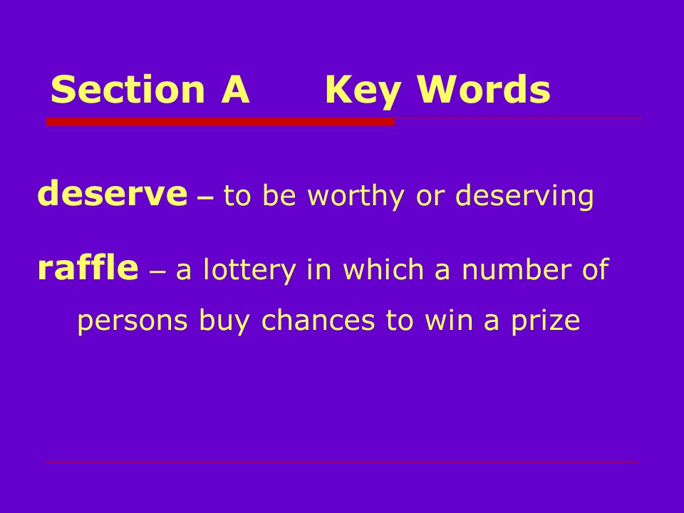Section AKey Words deserve – to be worthy or deserving raffle – a lottery in which a number of persons buy chances to win a prize