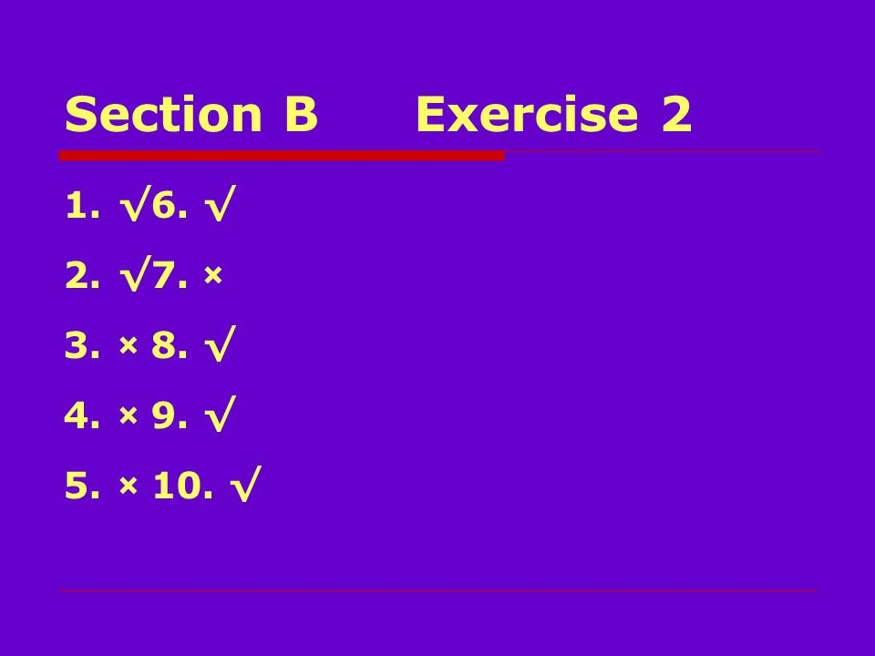 Section BExercise 2 1.√6. √ 2.√7. × 3.×8. √ 4.×9. √ 5.×10. √