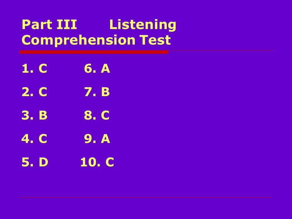Part III Listening Comprehension Test 1. C 6. A 2. C 7. B 3. B 8. C 4. C 9. A 5. D10. C