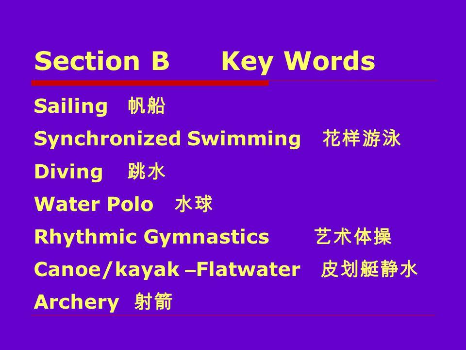 Section BKey Words Sailing 帆船 Synchronized Swimming 花样游泳 Diving 跳水 Water Polo 水球 Rhythmic Gymnastics 艺术体操 Canoe/kayak – Flatwater 皮划艇静水 Archery 射箭