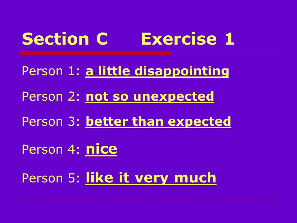 Section CExercise 1 Person 1: a little disappointing Person 2: not so unexpected Person 3: better than expected Person 4: nice Person 5: like it very much