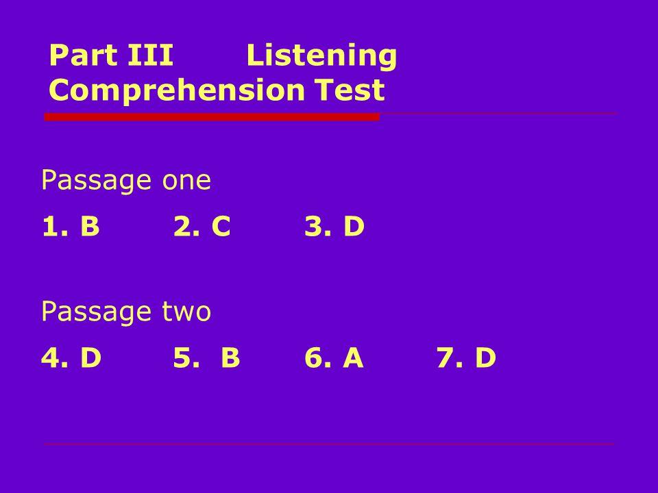 Part III Listening Comprehension Test Passage one 1. B2. C3. D Passage two 4. D5. B6. A7. D