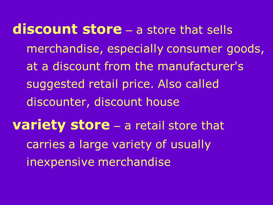 discount store – a store that sells merchandise, especially consumer goods, at a discount from the manufacturer s suggested retail price.