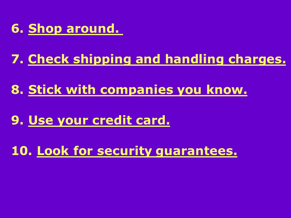 6. Shop around. 7. Check shipping and handling charges.