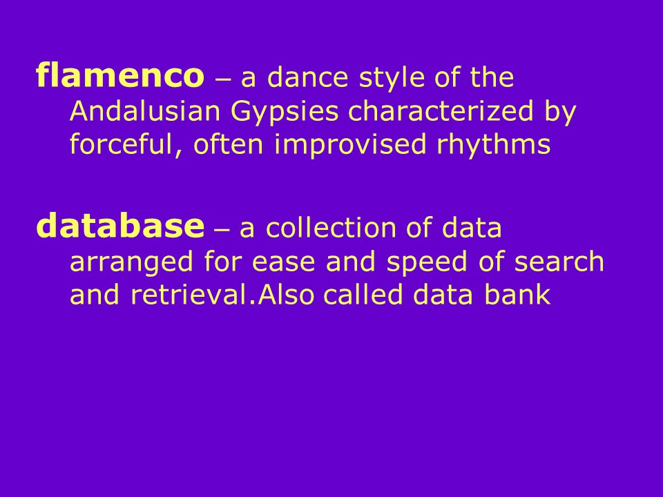 flamenco – a dance style of the Andalusian Gypsies characterized by forceful, often improvised rhythms database – a collection of data arranged for ease and speed of search and retrieval.Also called data bank