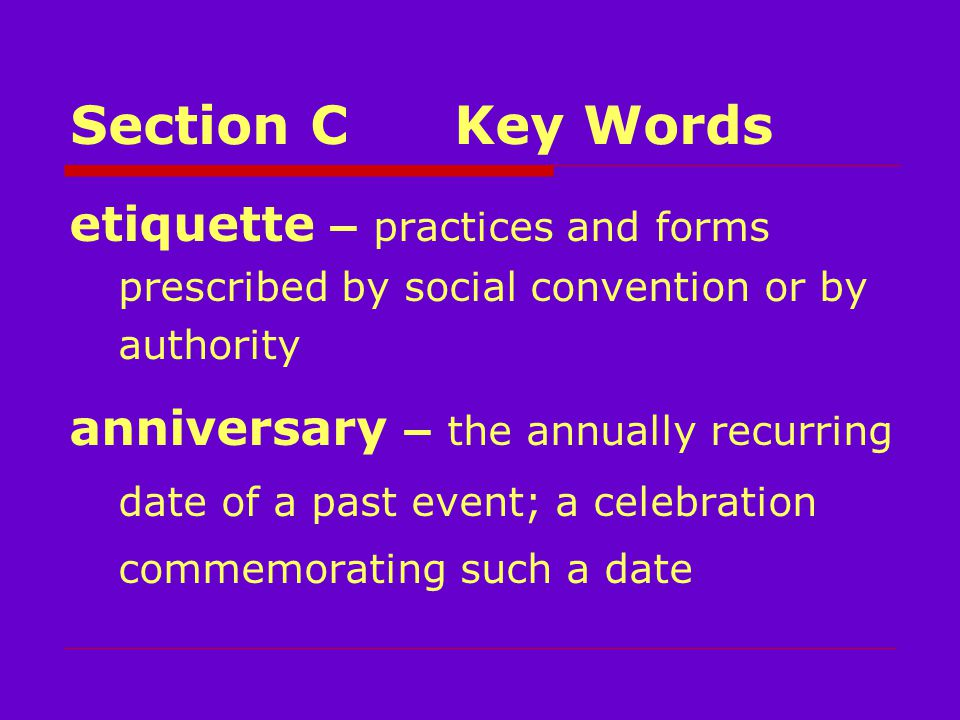 Section CKey Words etiquette – practices and forms prescribed by social convention or by authority anniversary – the annually recurring date of a past event; a celebration commemorating such a date