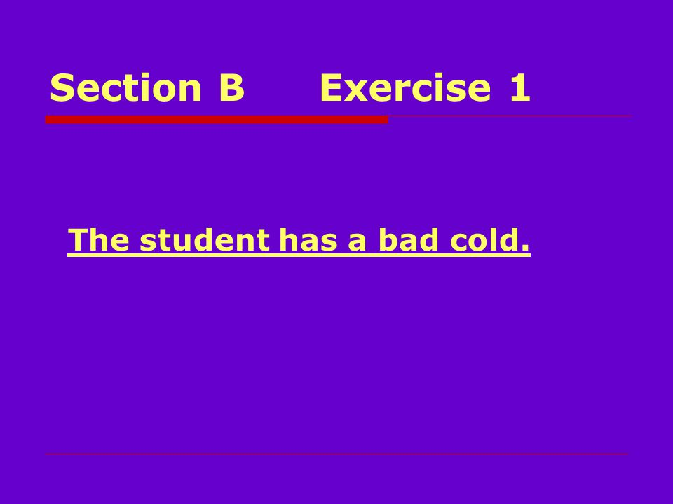 Section BExercise 1 The student has a bad cold.
