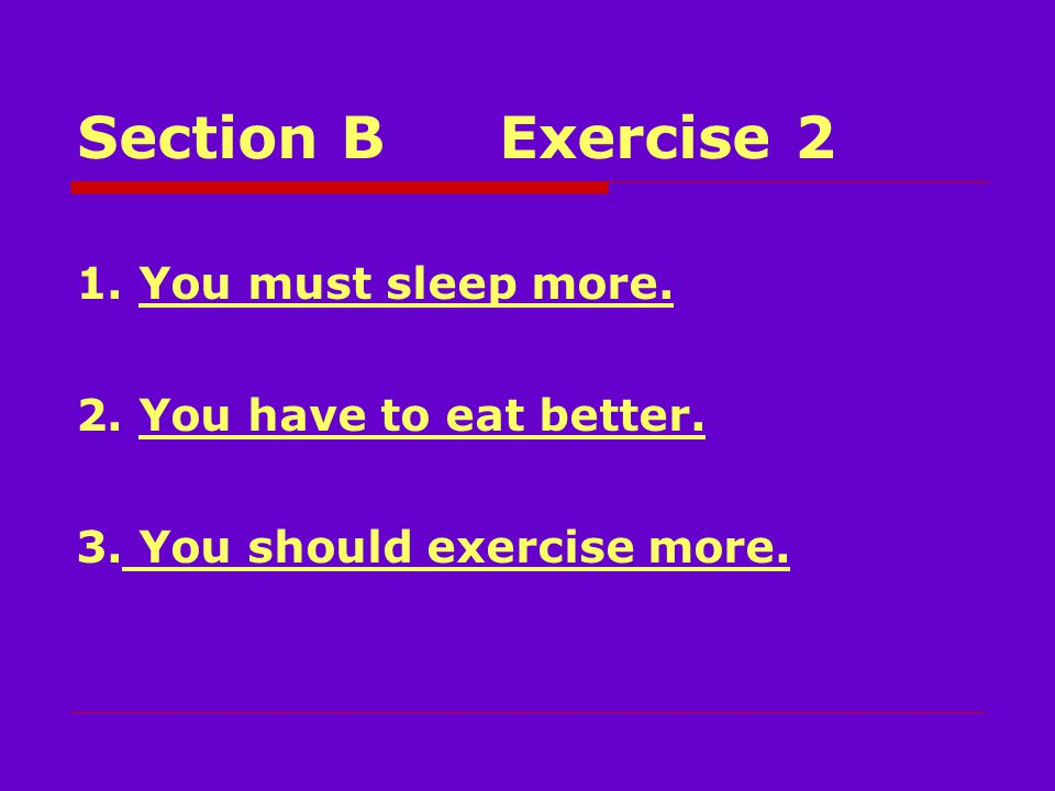 Section BExercise 2 1. You must sleep more. 2. You have to eat better. 3. You should exercise more.