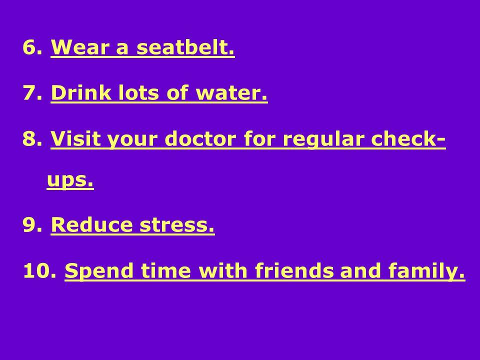 6. Wear a seatbelt. 7. Drink lots of water. 8.
