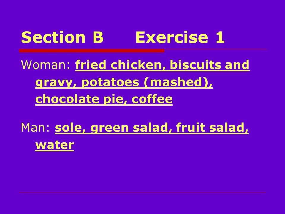 Section BExercise 1 Woman: fried chicken, biscuits and gravy, potatoes (mashed), chocolate pie, coffee Man: sole, green salad, fruit salad, water
