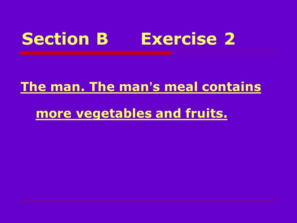 Section BExercise 2 The man. The man ' s meal contains more vegetables and fruits.
