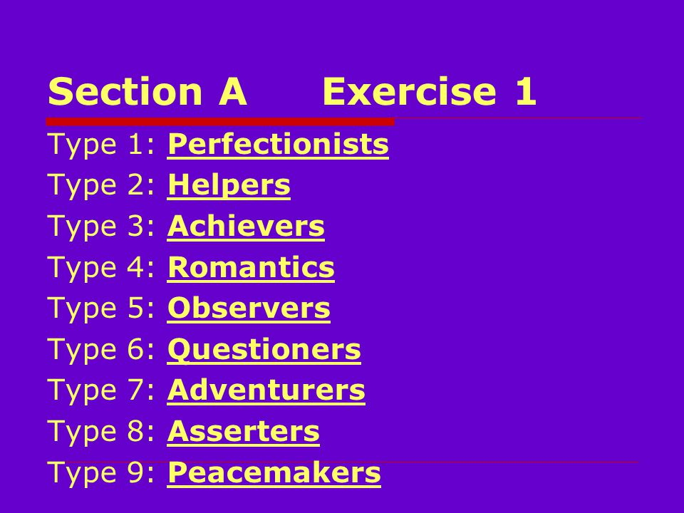 Section AExercise 1 Type 1: Perfectionists Type 2: Helpers Type 3: Achievers Type 4: Romantics Type 5: Observers Type 6: Questioners Type 7: Adventurers Type 8: Asserters Type 9: Peacemakers