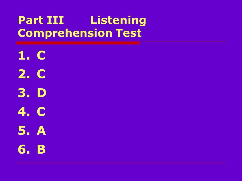 Part III Listening Comprehension Test 1. C 2. C 3. D 4. C 5. A 6. B