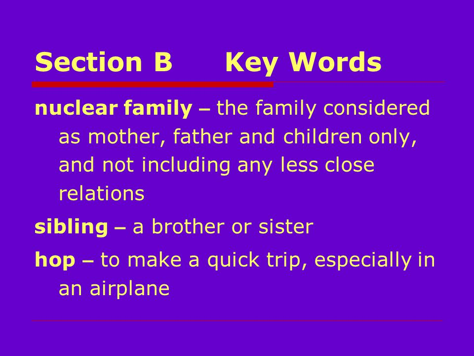 Section BKey Words nuclear family – the family considered as mother, father and children only, and not including any less close relations sibling – a brother or sister hop – to make a quick trip, especially in an airplane