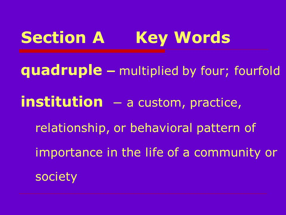 Section AKey Words quadruple – multiplied by four; fourfold institution – a custom, practice, relationship, or behavioral pattern of importance in the life of a community or society