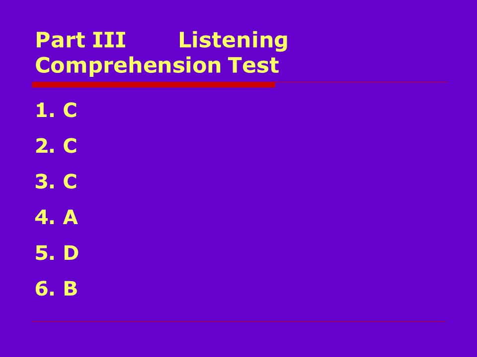 Part III Listening Comprehension Test 1. C 2. C 3. C 4. A 5. D 6. B