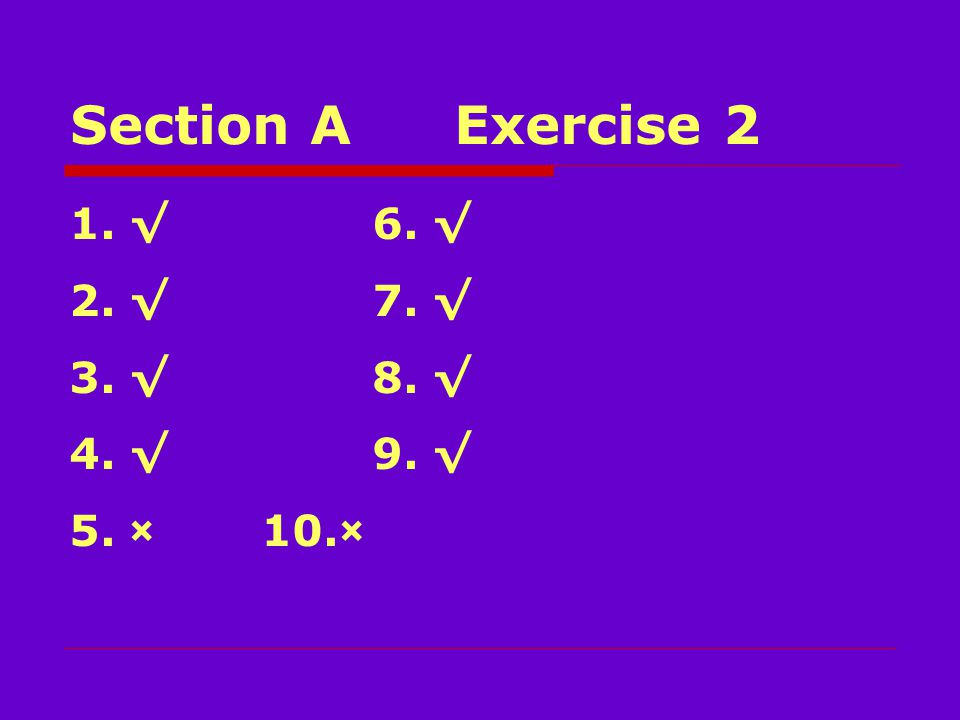 Section AExercise 2 1.√ 6. √ 2.√ 7. √ 3.√ 8. √ 4.√ 9. √ 5.×10.×