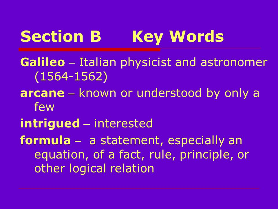 Section BKey Words Galileo – Italian physicist and astronomer (1564-1562) arcane – known or understood by only a few intrigued – interested formula – a statement, especially an equation, of a fact, rule, principle, or other logical relation