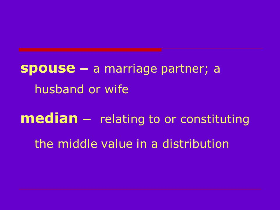 spouse – a marriage partner; a husband or wife median – relating to or constituting the middle value in a distribution