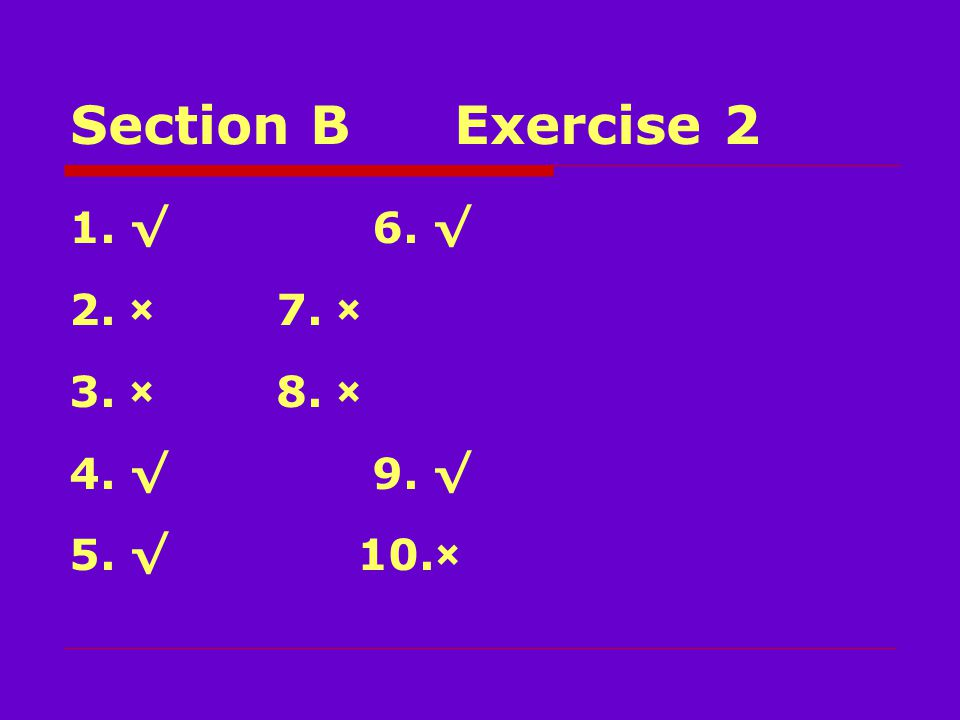 Section BExercise 2 1.√ 6. √ 2.× 7. × 3.× 8. × 4.√ 9. √ 5.√ 10.×