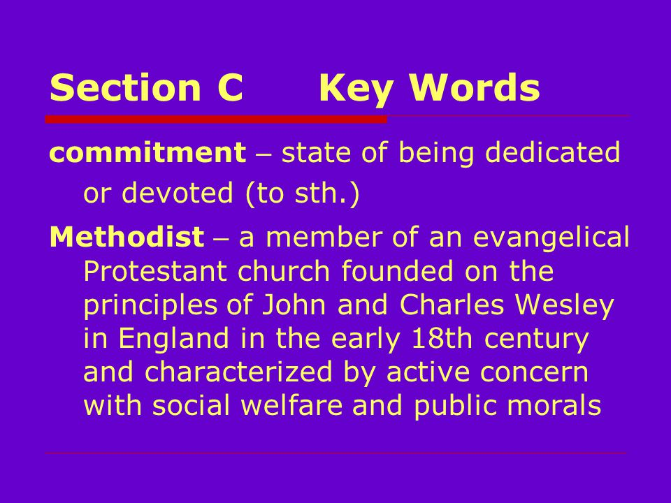Section CKey Words commitment – state of being dedicated or devoted (to sth.) Methodist – a member of an evangelical Protestant church founded on the principles of John and Charles Wesley in England in the early 18th century and characterized by active concern with social welfare and public morals